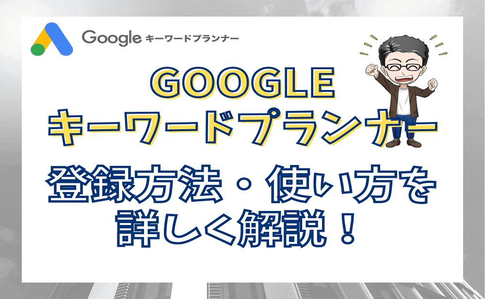 Googleキーワードプランナーの使い方を詳しく解説!無料の検索ボリューム確認ツール