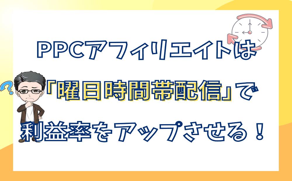 PPCアフィリエイトは「曜日時間帯配信」で利益率をアップさせる!