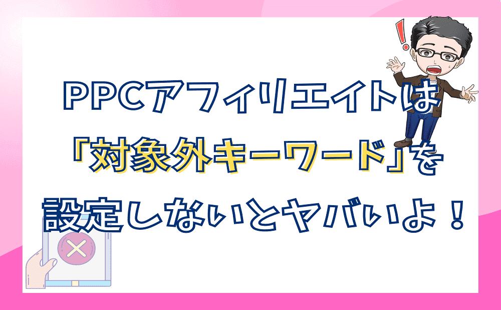 PPCアフィリエイトは「対象外キーワード」を設定しないとヤバイよ!